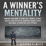 A Winner's Mentality: Program Your Mind to Think Like a Winner, Attract Success and Develop an Abundance Mindset with Subliminal Affirmations and Hypnosis | Richard G. Miles