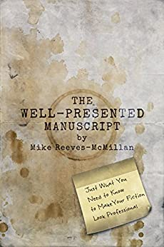 The Well-Presented Manuscript: Just What You Need to Know to Make Your Fiction Look Professional by [Reeves-McMillan, Mike]