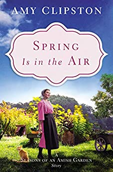 Spring Is in the Air: A Seasons of an Amish Garden Story by [Clipston, Amy]