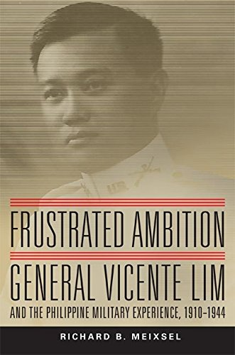 Frustrated Ambition: General Vicente Lim and the Philippine Military Experience, 1910–1944 (Campaigns and Commanders Series)
