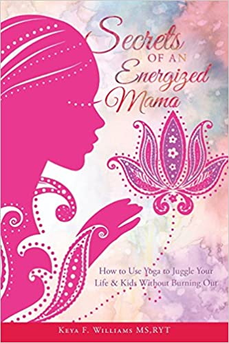 Secrets of an Energized Mama: How to Use Yoga to Juggle Your Life & Kids Without Burning Out
