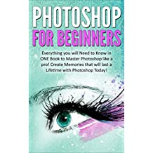 Photoshop for Beginners: Everything You Need to Know in ONE Book to Master Photoshop like a Pro!  Create Memories that will last a Lifetime with Photoshop Today!