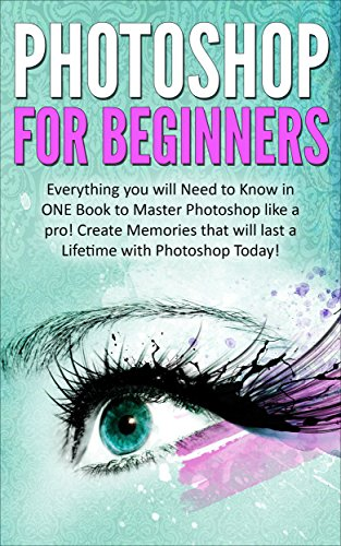 Photoshop for Beginners:  Everything You Need to Know in ONE Book to Master Photoshop like a Pro!  Create Memories that will last a Lifetime with Photoshop ... use Photoshop, Photoshop for photographers)