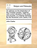 An Address on the Destination of the Christian Ministry Together with a Short Refutation of the Arian and Socinian, or Unitarian Heresies by the Rev, John Clarke, 1140823124