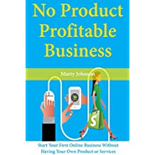 No Product, Profitable Business: Start Your First Online Business Without Having Your Own Product or Services