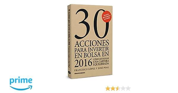 30 acciones para invertir en bolsa en 2016: Cómo gestionar una cartera equilibrada Inversión: Amazon.es: Francisco López Martínez, José Poal Marcet: Libros