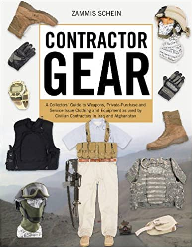Contractor Gear: A Collectors' Guide to Weapons, Private-Purchase and Service-Issue Clothing and Equipment as used by Civilian Contractors in Iraq and Afghanistan