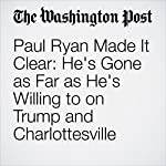 Paul Ryan Made It Clear: He's Gone as Far as He's Willing to on Trump and Charlottesville | Amber Phillips