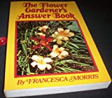 The Flower Gardener's Answer Book, Francesca Morris, 0442805950