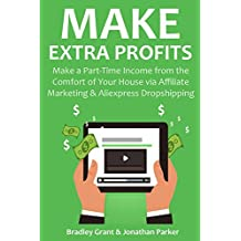MAKE EXTRA PROFITS (2 in 1 bundle): Make a Part-Time Income from the Comfort of Your House via Affiliate Marketing & Aliexpress Dropshipping