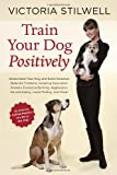 Train Your Dog Positively: Understand Your Dog and Solve Common Behavior Problems Including Separation Anxiety, Excessive Barking, Aggression, Housetraining, Leash Pulling, and More!