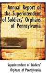 Annual Report of the Superintendent of Soldiers' Orphans of Pennsylvani, Of Soldiers' Orphans Of Pennsylvania, 0559518935