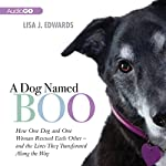 A Dog Named Boo: How One Dog and One Woman Rescued Each Other - And the Lives They Transformed Along the Way | Lisa Edwards