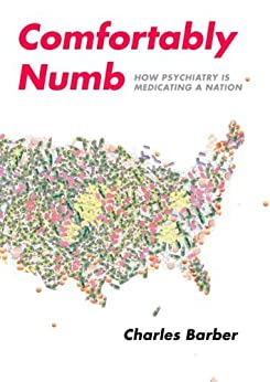 Comfortably Numb: How Psychiatry Medicated a Nation by [Barber, Charles]