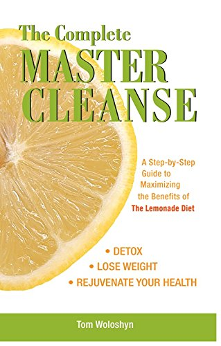 The Complete Master Cleanse: A Step-by-Step Guide to Maximizing the Benefits of The Lemonade Diet (Cleanse Diet Detox Master)