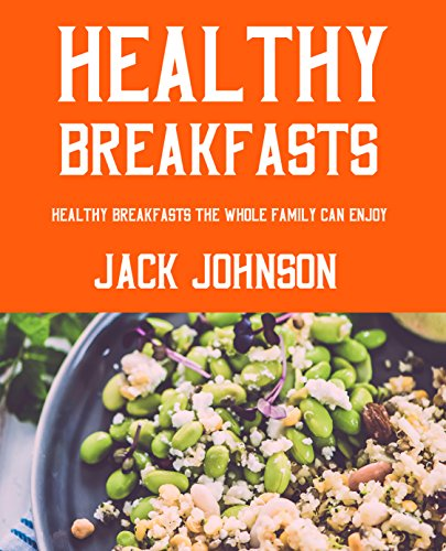 Healthy Breakfasts: Healthy Breakfasts The Whole Family Can Enjoy!