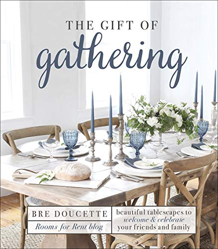 The Gift of Gathering: Beautiful Tablescapes to Welcome and Celebrate Your Friends and Family by Bre Doucette
