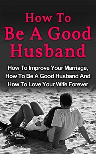 How To Be A Good Husband: How To Improve Your Marriage, How To Be A Good Husband And How To Love Your Wife Forever (Couples Sex Guide, How To Be A Good Husband)