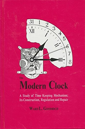 The Modern Clock: A Study of Time Keeping Mechanism; Its Construction, Regulation, and Repair