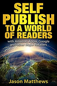 Self Publish to a World of Readers: with Amazon, Apple, Google and Other Major Retailers by [Matthews, Jason]