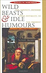 Wild Beasts and Idle Humours: Insanity Defense from Antiquity to the Present