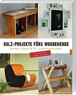 Holz Projekte Fürs Wochenende: Bretter, Kisten U0026 Co. Wiederverwenden.
