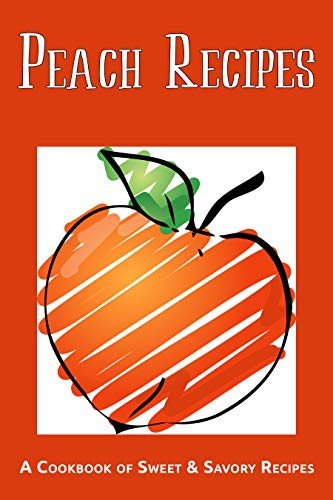 Peach Recipes: A Cookbook of Sweet & Savory Recipes by [Stevens, JR]