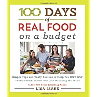100 Days of Real Food: On a Budget: Simple Tips and Tasty Recipes to Help You Cut Out Processed Food Without Breaking the Bank