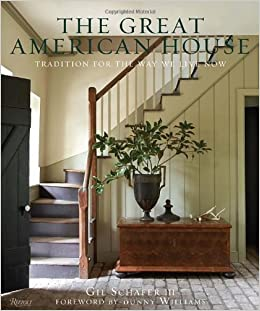 The Great American House Tradition For Way We Live Now Gil Schafer III Bunny Williams 9780847838721 Amazon Books