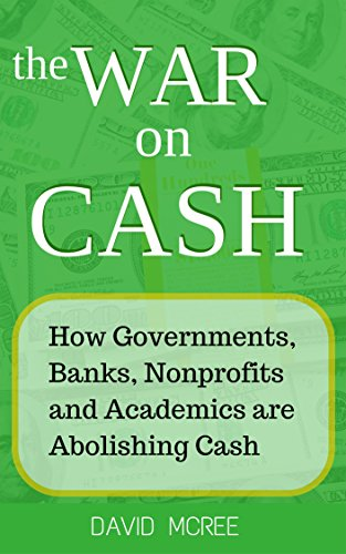The War on Cash: How Governments, Banks, Nonprofits and Academics are Abolishing Cash