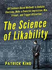 The Science of Likability: 60 Evidence-Based Methods to Radiate Charisma, Make a Powerful Impression, Win Frie