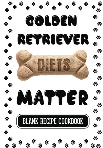 Golden Retriever Diets Matter: Homemade Dog Food, Blank Recipe Cookbook, 7 x 10, 100 Blank Recipe Pages by Dartan Creations