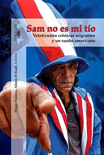 Sam no es mi tío: Veinticuatro crónicas migrantes y un sueño americano (Sam, You Are Not My Uncle) (Spanish Edition)