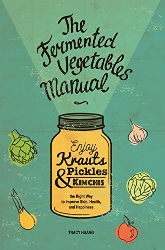The Fermented Vegetables Manual: Enjoy Krauts, Pickles, and Kimchis the Right Way to Improve Skin, Health, and Happiness by [Huang, Tracy]