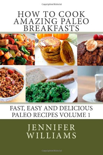 How to Cook Amazing Paleo Breakfasts: Fast, Easy and Delicious Paleo Recipes Volume 1 by Jennifer Williams