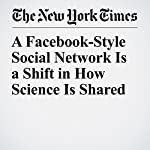 A Facebook-Style Social Network Is a Shift in How Science Is Shared | Mark Scott