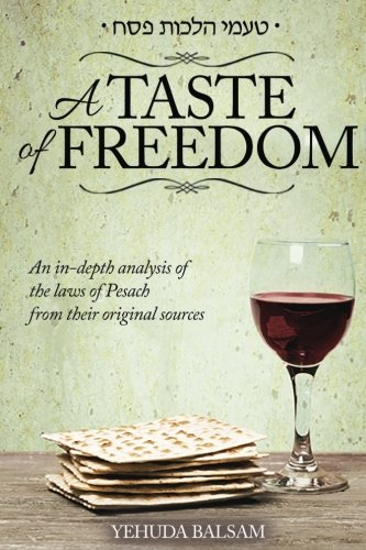 A Taste of Freedom: An in depth analysis of the laws of Pesach from their original sources