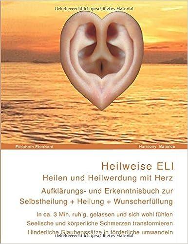 Heilweise ELI: Heilen und Heilwerdung mit Herz. Aufklärungsbuch zur Selbstheilung, Heilung und Wunscherfüllung