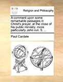 A Comment upon Some Remarkable Passages in Christ's Prayer, at the Close of His Public Ministry; More Particularly John Xvii, Paul Cardale, 1140895176