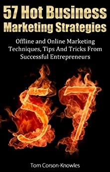 57 Hot Business Marketing Strategies: Offline and Online Marketing Techniques, Tips And Tricks From Successful Entrepreneurs by [Corson-Knowles, Tom]