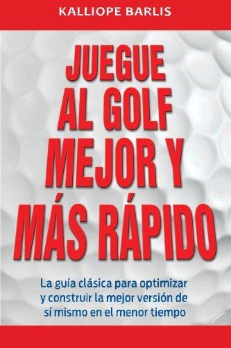 Descargar Libro Juegue Al Golf Mejor Y Más Rápido: La Guía Clásica Para Optimizar Y Construir La Mejor Versión De Sí Mismo En El Menor Tiempo Kalliope Barlis