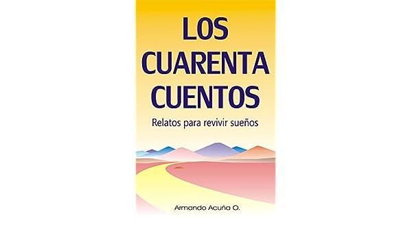 Amazon.com: Los Cuarenta Cuentos: Relatos para revivir sueños (Spanish Edition) eBook: Armando Acuña: Kindle Store