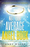 Not Your Average Angel Book: A Practical and Humorous Guide to All Things Angelic