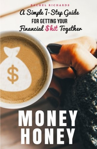 Money Honey: A Simple 7Step Guide For Getting Your Financial hit Together