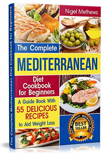 The Complete Mediterranean Diet Cookbook for Beginners: A Guide book with 55 Delicious Recipes to aid Weight Loss (mediterranean food, mediterranean diet, mediterranean cookbook, mediterranean diets) by Nigel Methews