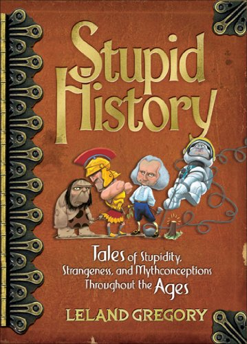 [EBOOK] Stupid History: Tales of Stupidity, Strangeness, and Mythconceptions Throughout the Ages EPUB