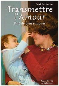 Transmettre l'amour : l'art de bien éduquer par Paul Lemoine