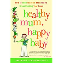 Healthy Mum, Happy Baby: How to Feed Yourself When You're Breastfeeding Your Baby