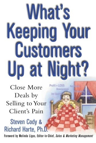 What's Keeping Your Customers Up at Night?: Close More Deals by Selling to Your Client's Pain
