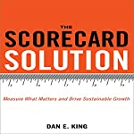 The Scorecard Solution: Measure What Matters and Drive Sustainable Growth | Dan E. King